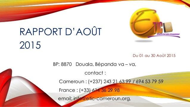 RAPPORT D'AOÛT 2015 Du 01 au 30 Août 2015 BP: 8870 Douala, Bépanda va – va, contact : Cameroun : (+237) 243 21 63 99 / 694...