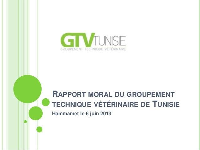 RAPPORT MORAL DU GROUPEMENTTECHNIQUE VÉTÉRINAIRE DE TUNISIEHammamet le 6 juin 2013