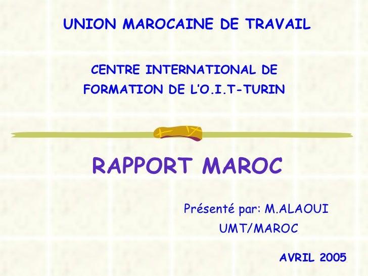 RAPPORT MAROC Présenté par: M.ALAOUI UMT/MAROC CENTRE INTERNATIONAL DE  FORMATION DE L'O.I.T-TURIN  UNION MAROCAINE DE TRA...