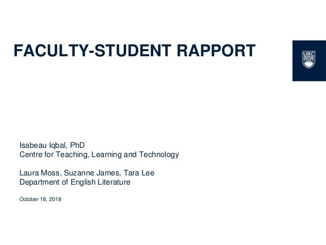 1 FACULTY-STUDENT RAPPORT Isabeau Iqbal, PhD Centre for Teaching, Learning and Technology Laura Moss, Suzanne James, Tara ...