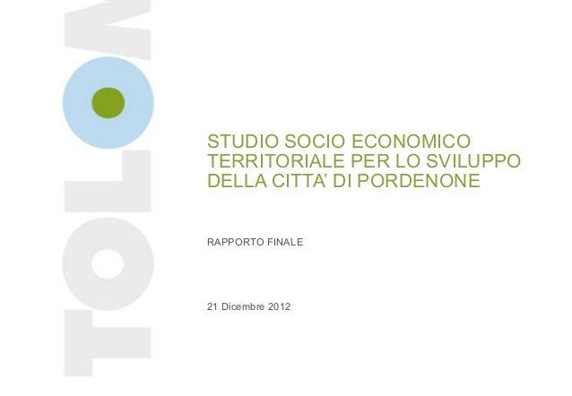 STUDIO SOCIO ECONOMICOTERRITORIALE PER LO SVILUPPODELLA CITTA' DI PORDENONERAPPORTO FINALE21 Dicembre 2012