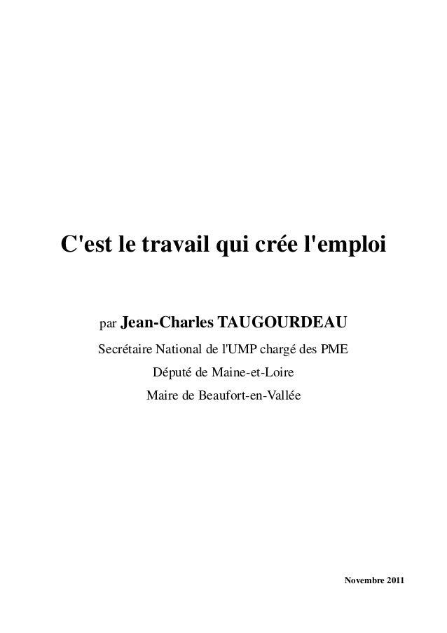 Novembre 2011 C'est le travail qui crée l'emploi par Jean-Charles TAUGOURDEAU Secrétaire National de l'UMP chargé des PME ...
