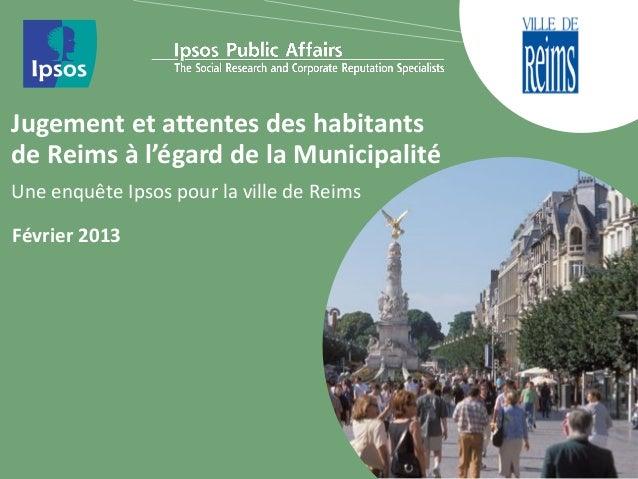 Jugement et attentes des habitantsde Reims à l'égard de la MunicipalitéUne enquête Ipsos pour la ville de ReimsFévrier 2013