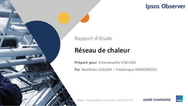 1 Préparé pour Par Réseau de chaleur Emmanuelle VISCUSO Rapport d'étude Matthieu CASSAN – Frédérique RAMONDOU ©Ipsos – Rap...