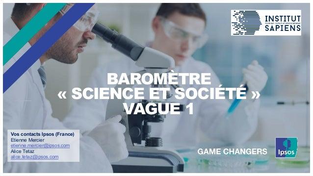 BAROMÈTRE « SCIENCE ET SOCIÉTÉ » VAGUE 1 Vos contacts Ipsos (France) Etienne Mercier etienne.mercier@ipsos.com Alice Tetaz...