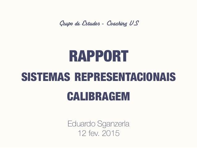 Grupo de Estudos - Coaching VS RAPPORT SISTEMAS REPRESENTACIONAIS CALIBRAGEM Eduardo Sganzerla 12 fev. 2015