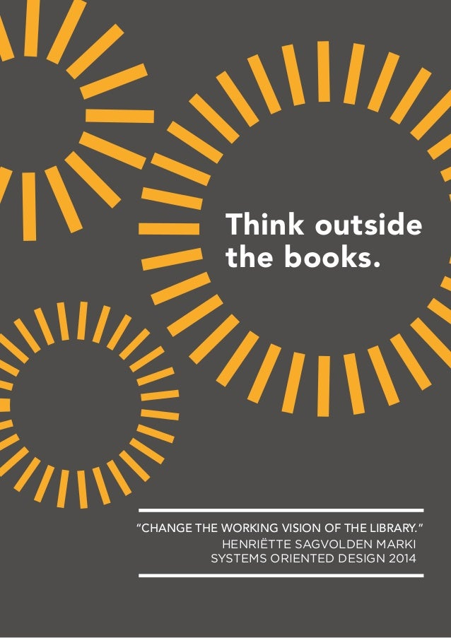 "Think outside the books. HENRIËTTE SAGVOLDEN MARKI SYSTEMS ORIENTED DESIGN 2014 ""CHANGE THE WORKING VISION OF THE LIBRARY."""
