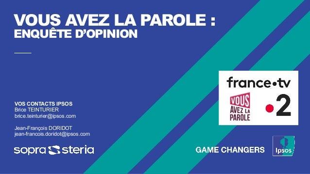 VOUS AVEZ LA PAROLE : ENQUÊTE D'OPINION VOS CONTACTS IPSOS Brice TEINTURIER brice.teinturier@ipsos.com Jean-François DORID...