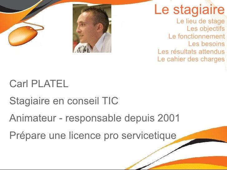 Le stagiaire Le lieu de stage Les objectifs Le fonctionnement Les besoins Les résultats attendus Le cahier des charges <ul...