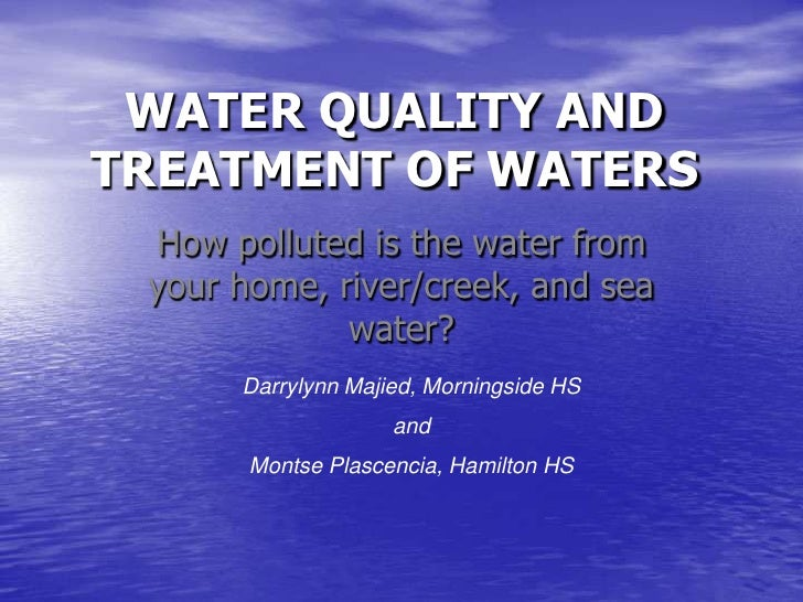 WATER QUALITY AND TREATMENT OF WATERS<br />How polluted is the water from your home, river/creek, and sea water?<br />Darr...