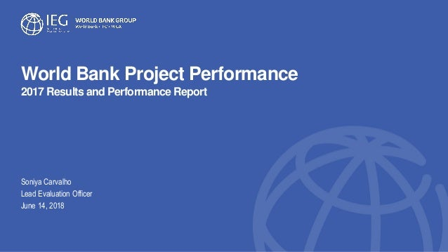 World Bank Project Performance 2017 Results and Performance Report Soniya Carvalho Lead Evaluation Officer June 14, 2018