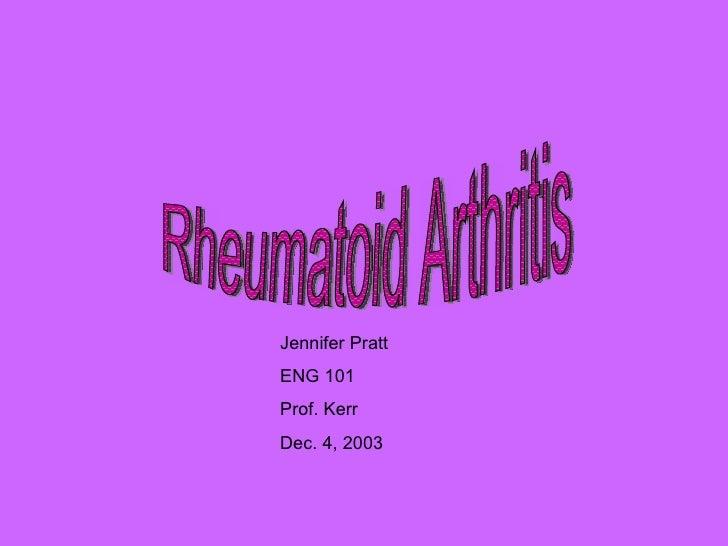 Rheumatoid Arthritis Jennifer Pratt ENG 101 Prof. Kerr Dec. 4, 2003