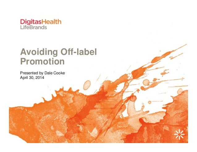 Avoiding Off-label Promotion Presented by Dale Cooke April 30, 2014