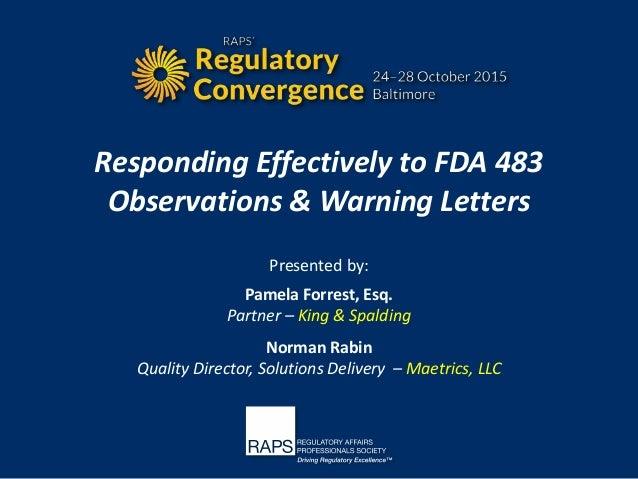 Responding Effectively to FDA 483 Observations & Warning Letters Presented by: Pamela Forrest, Esq. Partner – King & Spald...