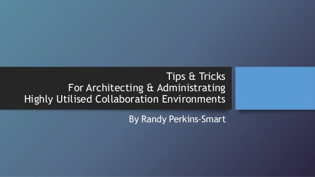 Tips & Tricks For Architecting & Administrating Highly Utilised Collaboration Environments By Randy Perkins-Smart
