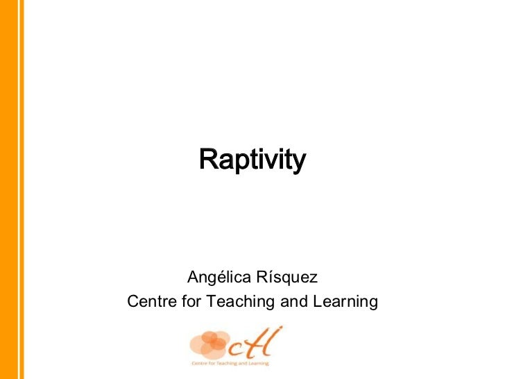 Raptivity<br />Angélica Rísquez<br />Centre for Teaching and Learning<br />