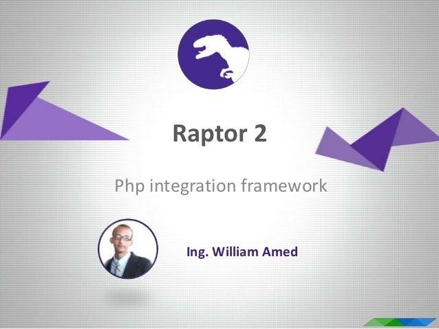 Raptor 2 Php integration framework Ing. William Amed