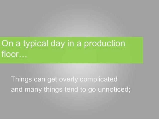 On a typical day in a productionfloor…  Things can get overly complicated  and many things tend to go unnoticed;