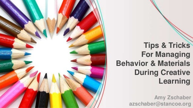 Amy Zschaber azschaber@stancoe.org Tips & Tricks For Managing Behavior & Materials During Creative Learning