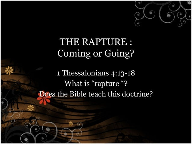 "THE RAPTURE :     Coming or Going?     1 Thessalonians 4:13-18        What is ""rapture ""?Does the Bible teach this doctrine?"
