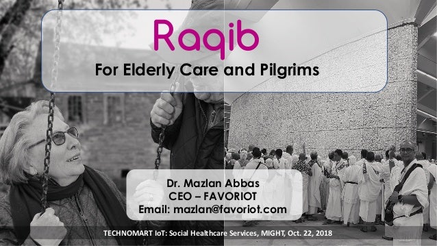 favoriot Raqib For Elderly Care and Pilgrims Dr. Mazlan Abbas CEO – FAVORIOT Email: mazlan@favoriot.com TECHNOMART IoT: So...