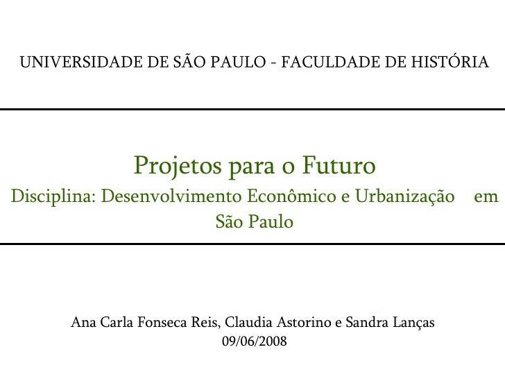 UNIVERSIDADE DE SÃO PAULO - FACULDADE DE HISTÓRIA Projetos para o Futuro Disciplina: Desenvolvimento Econômico e Urbanizaç...