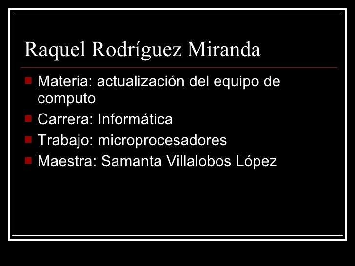 Raquel Rodríguez Miranda  <ul><li>Materia: actualización del equipo de computo </li></ul><ul><li>Carrera: Informática </li...