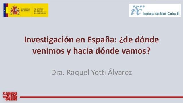 Investigación en España: ¿de dónde venimos y hacia dónde vamos? Dra. Raquel Yotti Álvarez