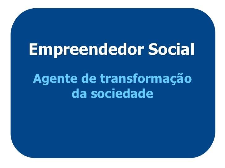 Empreendedor SocialAgente de transformação     da sociedade