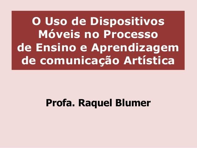 O Uso de Dispositivos Móveis no Processo de Ensino e Aprendizagem de comunicação Artística  Profa. Raquel Blumer