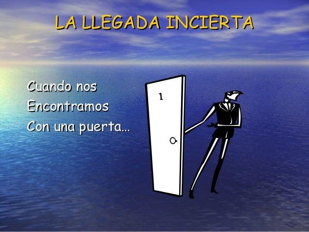 LA LLEGADA INCIERTALA LLEGADA INCIERTA Cuando nosCuando nos EncontramosEncontramos Con una puerta…Con una puerta…