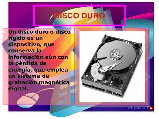 DISCO DURO • Un disco duro o disco rígido es un dispositivo, que conserva la información aún con la pérdida de energía, qu...