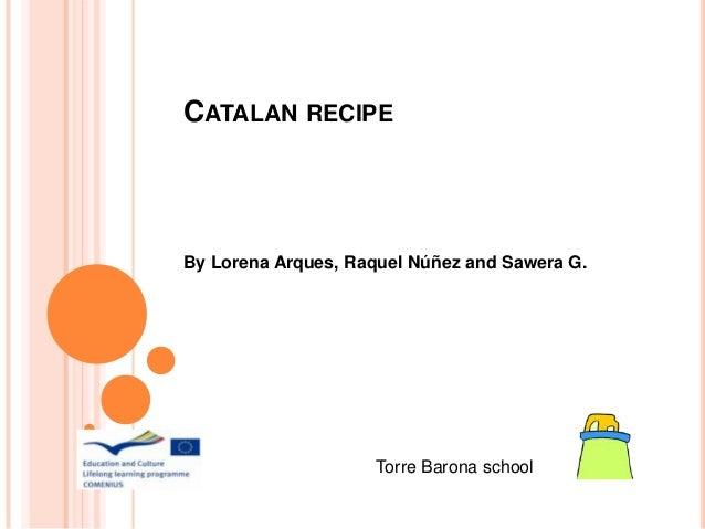 CATALAN RECIPE  By Lorena Arques, Raquel Núñez and Sawera G.  Torre Barona school