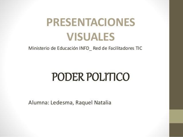 PRESENTACIONES VISUALES Ministerio de Educación INFD_ Red de Facilitadores TIC PODER POLITICO Alumna: Ledesma, Raquel Nata...