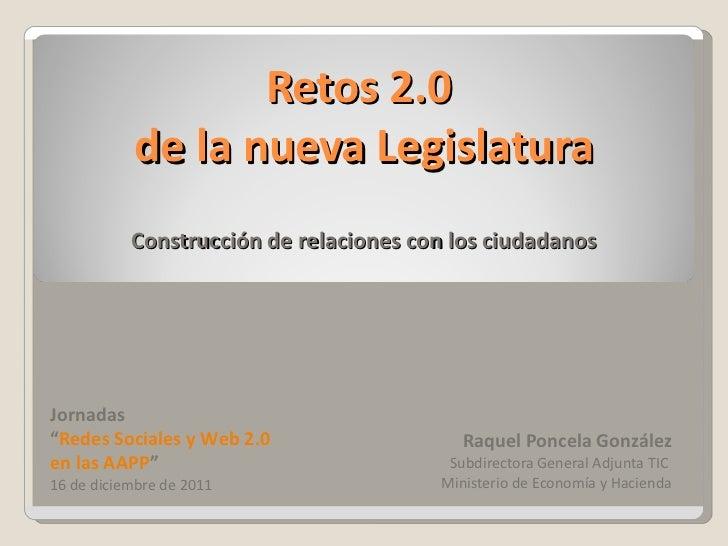 Retos 2.0  de la nueva Legislatura Construcción de relaciones con los ciudadanos Raquel Poncela González Subdirectora Gene...