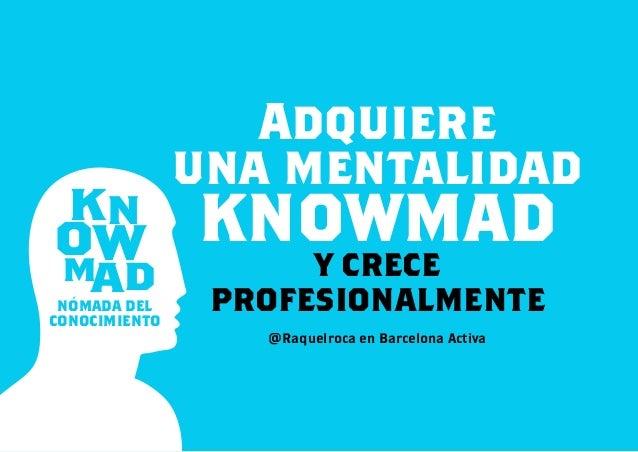 KN MAD OW NÓMADA DEL CONOCIMIENTO Adquiere una mentalidad knowmady crece profesionalmente @Raquelroca en Barcelona Activa