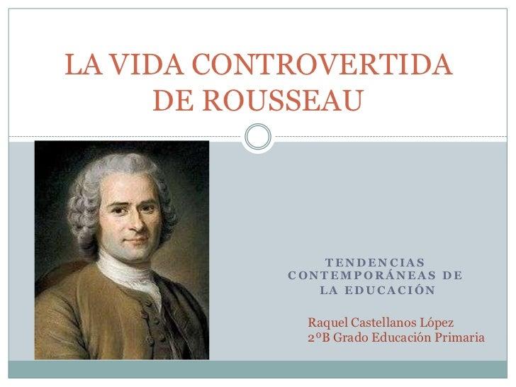 LA VIDA CONTROVERTIDA     DE ROUSSEAU                TENDENCIAS            CONTEMPORÁNEAS DE               LA EDUCACIÓN   ...