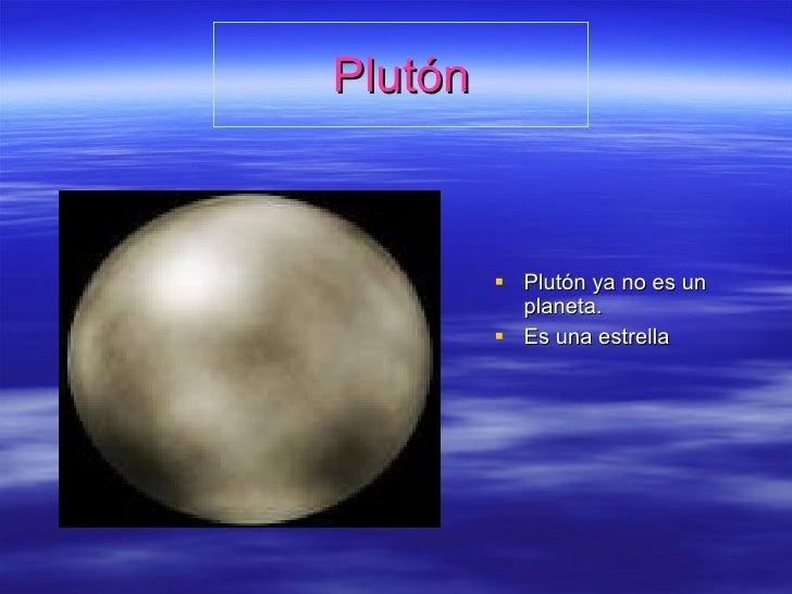 Plutón <ul><li>Plutón ya no es un planeta. </li></ul><ul><li>Es una estrella </li></ul>