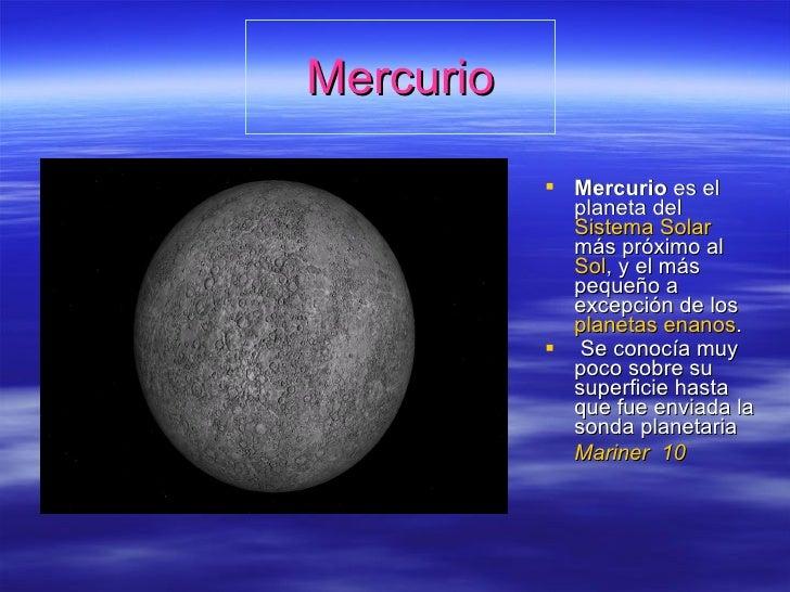 Mercurio <ul><li>Mercurio  es el planeta del  Sistema Solar  más próximo al  Sol , y el más pequeño a excepción de los  pl...
