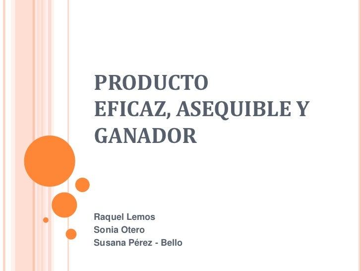 PRODUCTOEFICAZ, ASEQUIBLE YGANADORRaquel LemosSonia OteroSusana Pérez - Bello