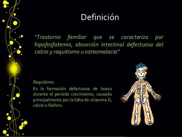 """Definición """"Trastorno familiar que se caracteriza por hipofosfatemia, absorción intestinal defectuosa del calcio y raquiti..."""