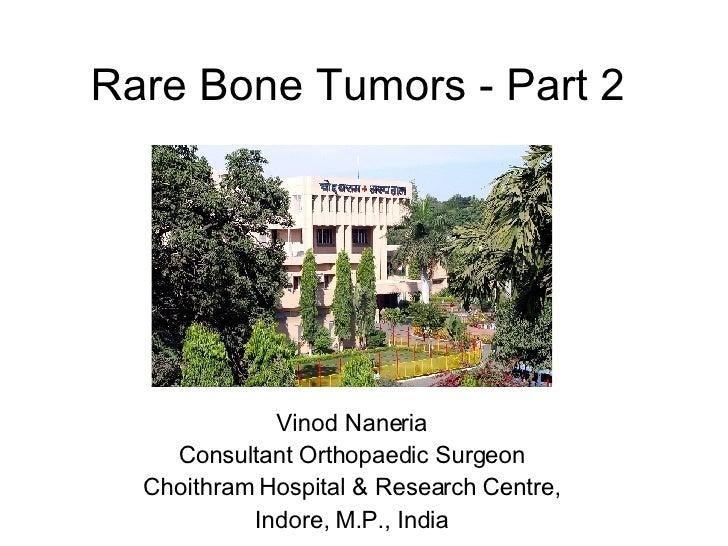 Rare Bone Tumors - Part 2 Vinod Naneria Consultant Orthopaedic Surgeon Choithram Hospital & Research Centre, Indore, M.P.,...