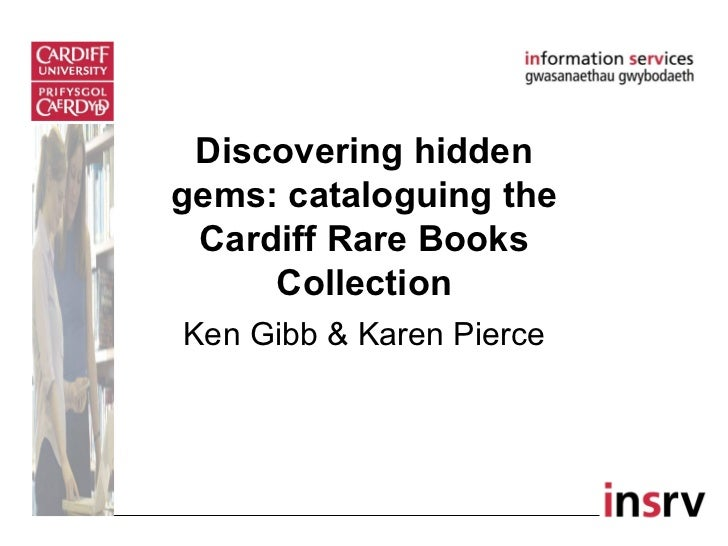 Discovering hiddengems: cataloguing the Cardiff Rare Books     CollectionKen Gibb & Karen Pierce
