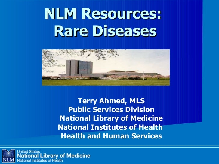 NLM Resources:  Rare Diseases Terry Ahmed, MLS Public Services Division National Library of Medicine National Institutes o...