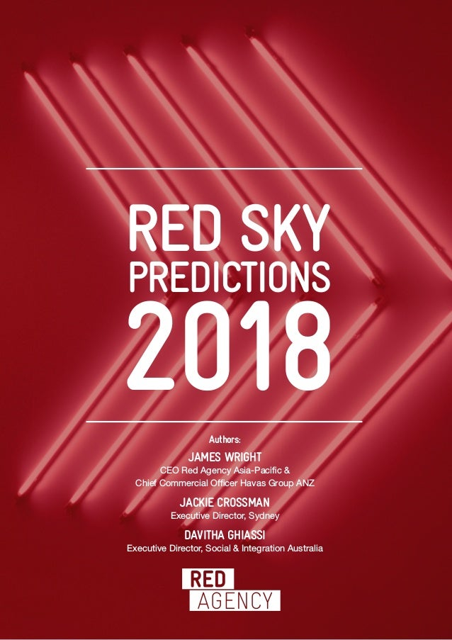 PREDICTIONS 2018 RED SKY Authors: JAMES WRIGHT CEO Red Agency Asia-Pacific & Chief Commercial Officer Havas Group ANZ JACK...