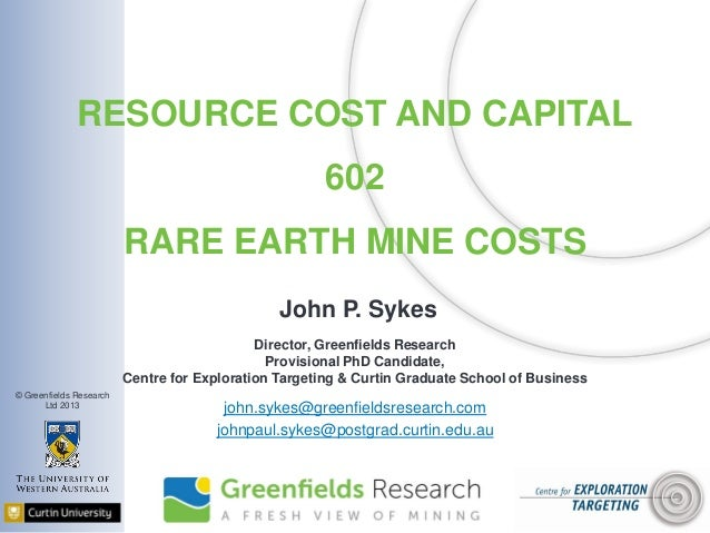 © Greenfields Research Ltd 2013 RESOURCE COST AND CAPITAL 602 RARE EARTH MINE COSTS John P. Sykes Director, Greenfields Re...
