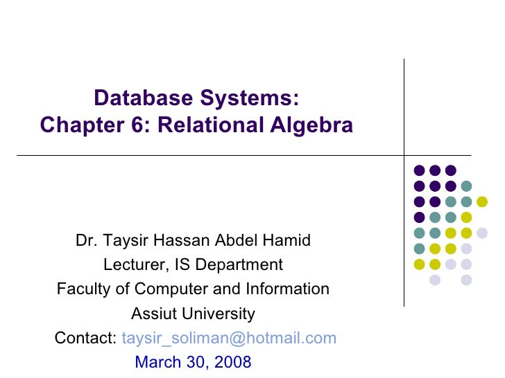 Database Systems:  Chapter 6: Relational Algebra  Dr. Taysir Hassan Abdel Hamid  Lecturer, IS Department  Faculty of Compu...