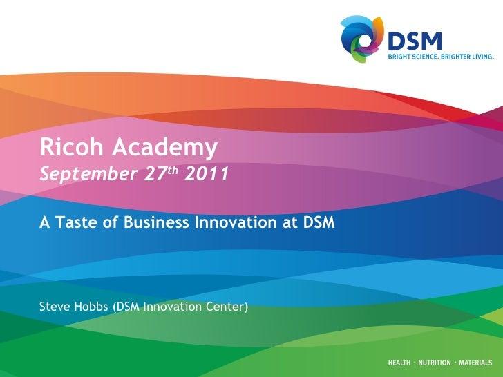 Ricoh Academy September 27 th  2011 A Taste of Business Innovation at DSM Steve Hobbs (DSM Innovation Center)