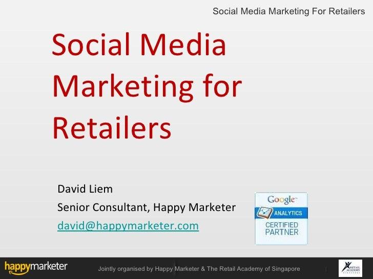 Social Media Marketing for Retailers <ul><li>David Liem  </li></ul><ul><li>Senior Consultant, Happy Marketer </li></ul><ul...