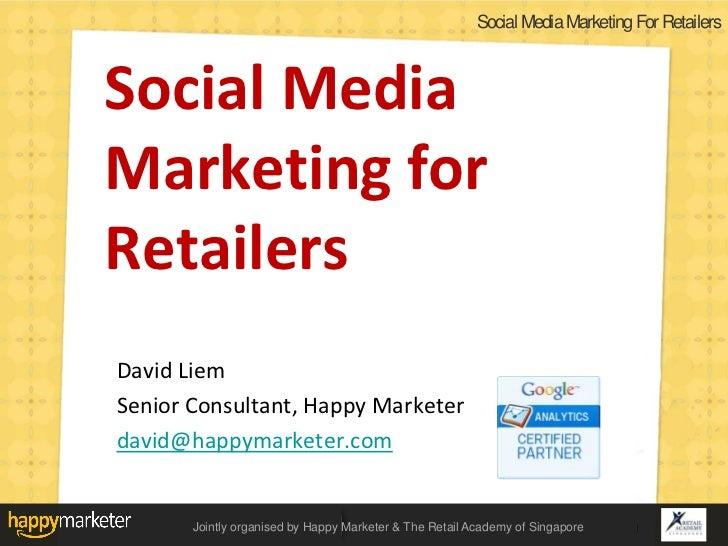 Social Media Marketing For RetailersSocial MediaMarketing forRetailersDavid LiemSenior Consultant, Happy Marketerdavid@hap...